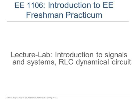 Dan O. Popa, Intro to EE, Freshman Practicum, Spring 2015 EE 1106 : Introduction to EE Freshman Practicum Lecture-Lab: Introduction to signals and systems,