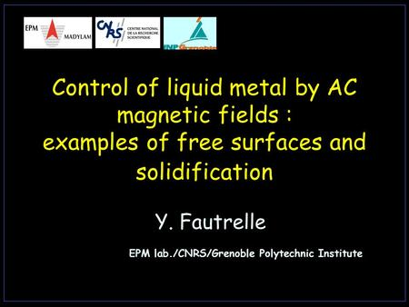Control of liquid metal by AC magnetic fields : examples of free surfaces and solidification Y. Fautrelle EPM lab./CNRS/Grenoble Polytechnic Institute.