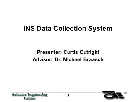 1 11 1 INS Data Collection System Presenter: Curtis Cutright Advisor: Dr. Michael Braasch.