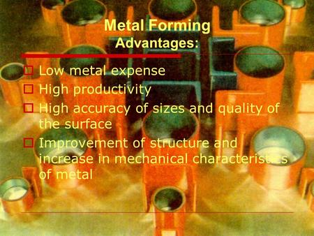 Metal Forming Advantages:  Low metal expense  High productivity  High accuracy of sizes and quality of the surface  Improvement of structure and increase.