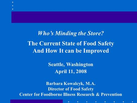 Who's Minding the Store? The Current State of Food Safety And How It can be Improved Seattle, Washington April 11, 2008 Barbara Kowalcyk, M.A. Director.