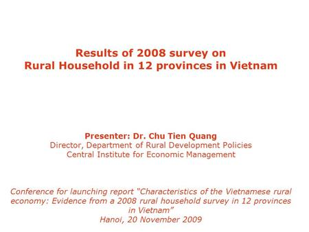 Results of 2008 survey on Rural Household in 12 provinces in Vietnam Presenter: Dr. Chu Tien Quang Director, Department of Rural Development Policies Central.