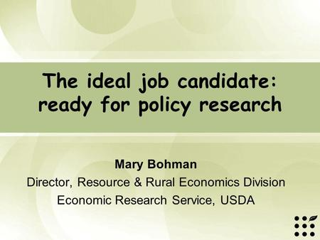 The ideal job candidate: ready for policy research Mary Bohman Director, Resource & Rural Economics Division Economic Research Service, USDA.
