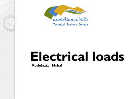 Electrical loads Abdulaziz - Mshal. Q1: What are the types of loads? Q2: What do you know about resistor, capacitor, inductor?