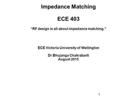 "1 Impedance Matching ECE 403 ECE Victoria University of Wellington Dr Bhujanga Chakrabarti August 2015 ""RF design is all about impedance matching."""