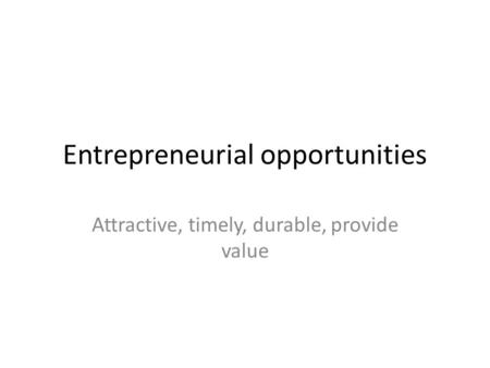 Entrepreneurial opportunities Attractive, timely, durable, provide value.