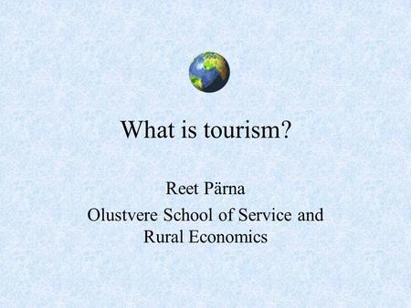 What is tourism? Reet Pärna Olustvere School of Service and Rural Economics.