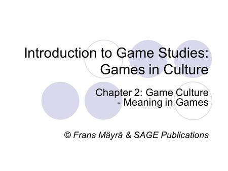 Introduction to Game Studies: Games in Culture Chapter 2: Game Culture - Meaning in Games © Frans Mäyrä & SAGE Publications.