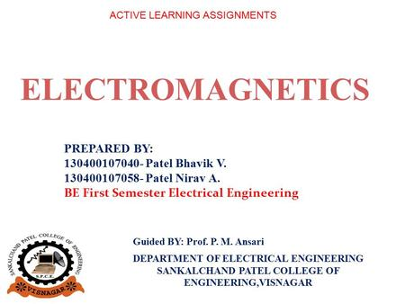 ELECTROMAGNETICS PREPARED BY: 130400107040- Patel Bhavik V. 130400107058- Patel Nirav A. BE First Semester Electrical Engineering ACTIVE LEARNING ASSIGNMENTS.