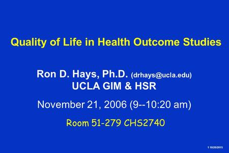 1 10/20/2015 Quality of Life in Health Outcome Studies Ron D. Hays, Ph.D. UCLA GIM & HSR November 21, 2006 (9--10:20 am) Room 51-279.