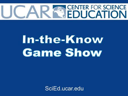 SciEd.ucar.edu. 1.Start the game by creating 3-4 teams or 3-4 individual competitors. 2. Give each team/competitor a bell or buzzer to use when they want.