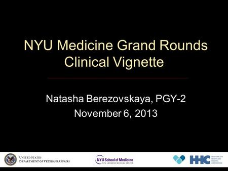 NYU Medicine Grand Rounds Clinical Vignette Natasha Berezovskaya, PGY-2 November 6, 2013 U NITED S TATES D EPARTMENT OF V ETERANS A FFAIRS.