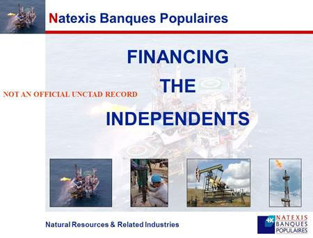 Natural Resources & Related Industries Natexis Banques Populaires FINANCING THE INDEPENDENTS NOT AN OFFICIAL UNCTAD RECORD.
