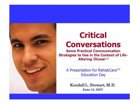 A Presentation for RehabCare™ Education Day Critical Conversations Some Practical Communication Strategies to Use in the Context of Life- Altering Illness.