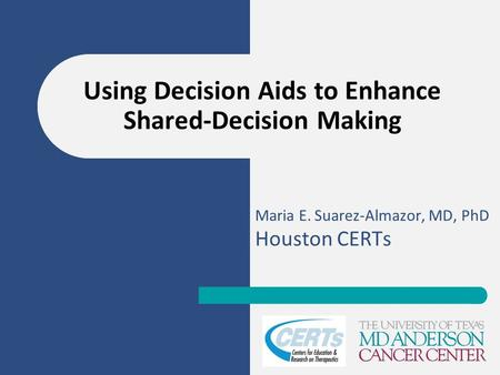 Maria E. Suarez-Almazor, MD, PhD Houston CERTs Using Decision Aids to Enhance Shared-Decision Making.