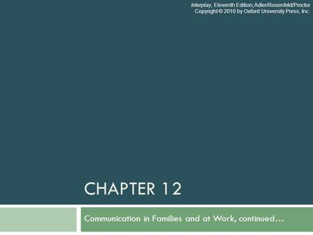 CHAPTER 12 Communication in Families and at Work, continued… Interplay, Eleventh Edition, Adler/Rosenfeld/Proctor Copyright © 2010 by Oxford University.