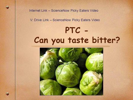 PTC - Can you taste bitter? Internet Link – ScienceNow Picky Eaters Video V: Drive Link – ScienceNow Picky Eaters Video.