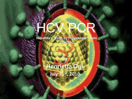 HCV PCR By Henrietta Orji July 31 st, 2010 Hepatitis C Virus by Polymerase Chain Reaction.