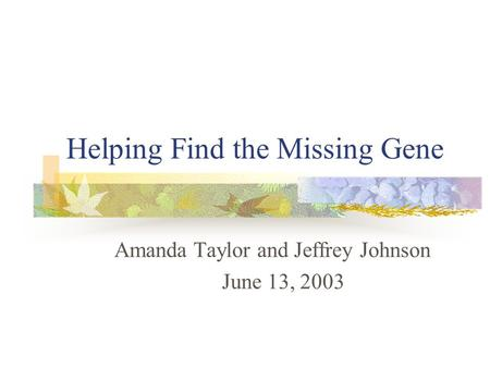 Helping Find the Missing Gene Amanda Taylor and Jeffrey Johnson June 13, 2003.