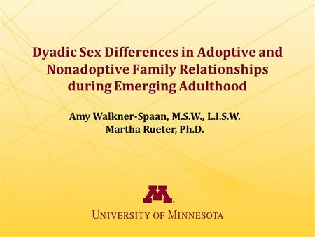 Dyadic Sex Differences in Adoptive and Nonadoptive Family Relationships during Emerging Adulthood Amy Walkner-Spaan, M.S.W., L.I.S.W. Martha Rueter, Ph.D.