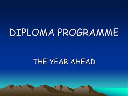 DIPLOMA PROGRAMME THE YEAR AHEAD. IB IN THREE ADJECTIVES IB2 WITH HINDSIGHT LAST YEAR… REWARDING DEMANDING CHALLENGING.