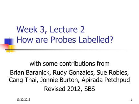 10/20/20151 Week 3, Lecture 2 How are Probes Labelled? with some contributions from Brian Baranick, Rudy Gonzales, Sue Robles, Cang Thai, Jonnie Burton,