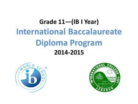 Grade 11—(IB I Year) International Baccalaureate Diploma Program 2014-2015.