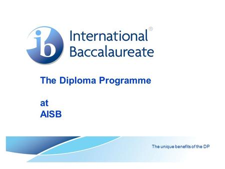 The Diploma Programme at AISB The unique benefits of the DP.