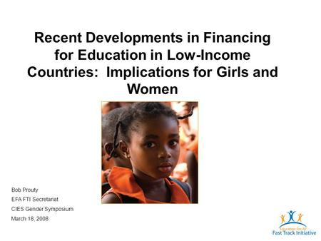 1 Recent Developments in Financing for Education in Low-Income Countries: Implications for Girls and Women Bob Prouty EFA FTI Secretariat CIES Gender Symposium.