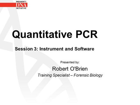 Quantitative PCR Session 3: Instrument and Software Presented by: Robert O'Brien Training Specialist – Forensic Biology.