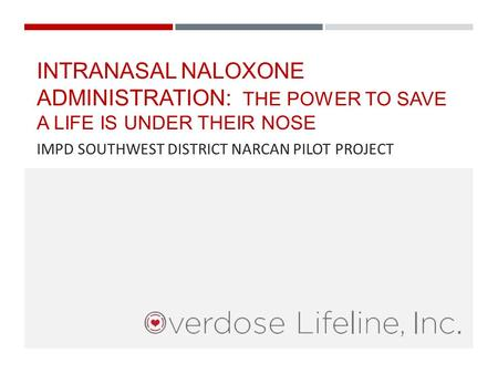 INTRANASAL NALOXONE ADMINISTRATION: THE POWER TO SAVE A LIFE IS UNDER THEIR NOSE IMPD SOUTHWEST DISTRICT NARCAN PILOT PROJECT.