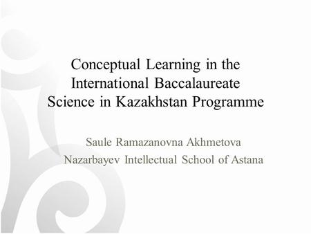 Conceptual Learning in the International Baccalaureate Science in Kazakhstan Programme Saule Ramazanovna Akhmetova Nazarbayev Intellectual School of Astana.