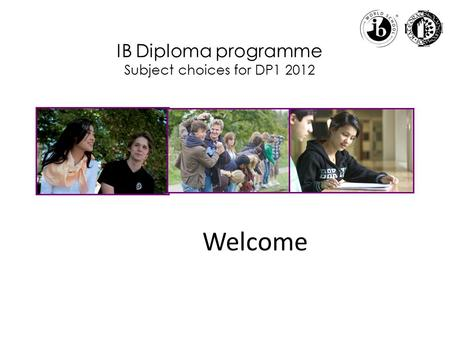IB Diploma programme Subject choices for DP1 2012 Welcome.