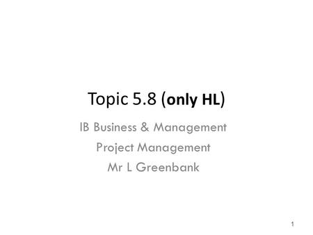 Topic 5.8 ( only HL ) IB Business & Management Project Management Mr L Greenbank 1.