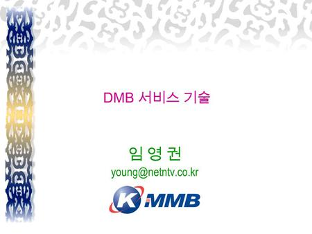 DMB 서비스 기술 임 영 권 Characteristics of T-DMB Backward Compatibility Efficient use of bandwidth Convergence between broadcasting & communication.