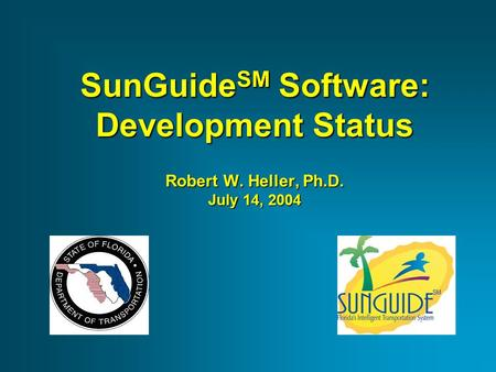 SunGuide SM Software: Development Status Robert W. Heller, Ph.D. July 14, 2004.
