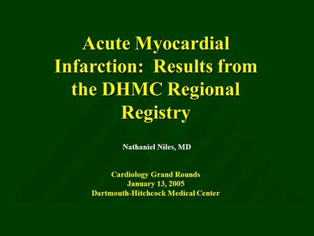 <strong>Acute</strong> Myocardial Infarction: Results from the DHMC Regional Registry Nathaniel Niles, MD Cardiology Grand Rounds January 13, 2005 Dartmouth-Hitchcock Medical.