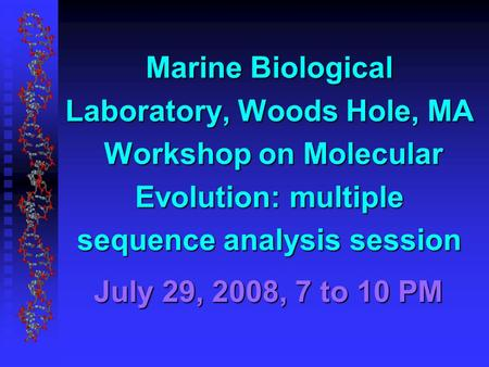 July 29, 2008, 7 to 10 PM Marine Biological Laboratory, Woods Hole, MA Workshop on Molecular Evolution: multiple sequence analysis session.