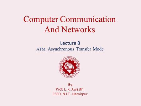 Computer Communication And Networks Lecture 8 ATM: Asynchronous Transfer Mode By Prof. L. K. Awasthi CSED, N.I.T.- Hamirpur.