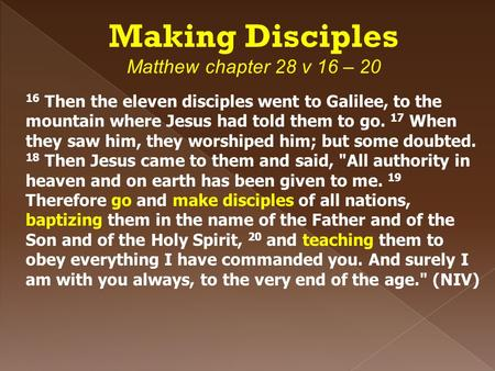 Making Disciples Matthew chapter 28 v 16 – 20 16 Then the eleven disciples went to Galilee, to the mountain where Jesus had told them to go. 17 When they.
