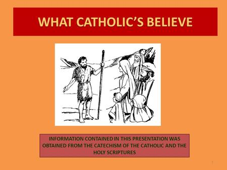 WHAT CATHOLIC'S BELIEVE 1 INFORMATION CONTAINED IN THIS PRESENTATION WAS OBTAINED FROM THE CATECHISM OF THE CATHOLIC AND THE HOLY SCRIPTURES.