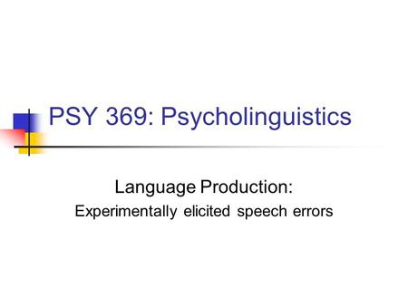 PSY 369: Psycholinguistics Language Production: Experimentally elicited <strong>speech</strong> errors.