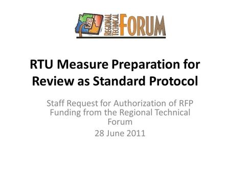 RTU Measure Preparation for Review as Standard Protocol Staff Request for Authorization of RFP Funding from the Regional Technical Forum 28 June 2011.