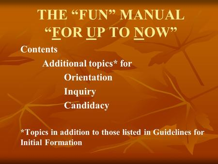 "THE ""FUN"" MANUAL ""FOR UP TO NOW"" Contents Additional topics* for Orientation Inquiry Candidacy *Topics in addition to those listed in Guidelines for Initial."