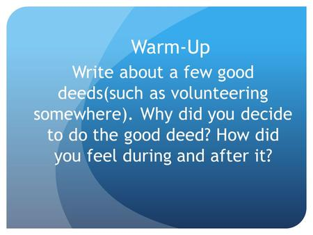 Warm-Up Write about a few good deeds(such as volunteering somewhere). Why did you decide to do the good deed? How did you feel during and after it?