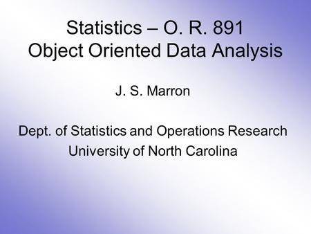 Statistics – O. R. 891 Object Oriented Data Analysis J. S. Marron Dept. of Statistics and Operations Research University of North Carolina.