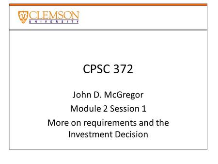 CPSC 372 John D. McGregor Module 2 Session 1 More on requirements and the Investment Decision.