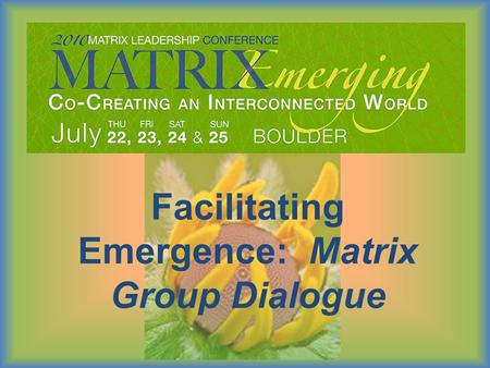 Facilitating Emergence: Matrix Group Dialogue. Outcomes:  Understand what Matrix Group Dialogue is and what need it meets in today's world.  Experience.