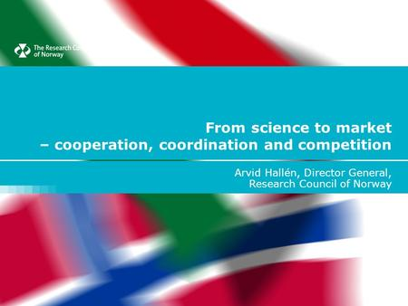 From science to market – cooperation, coordination and competition Arvid Hallén, Director General, Research Council of Norway.
