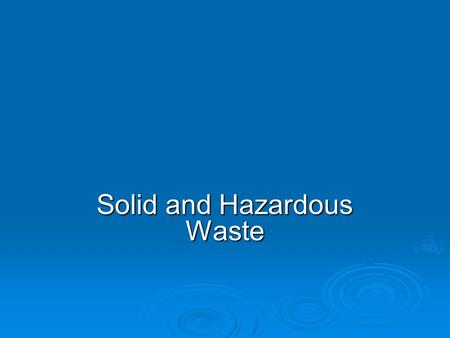 Solid and Hazardous Waste. WASTING RESOURCES  Solid waste: any unwanted or discarded material we produce that is not a liquid or gas. Municipal solid.